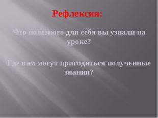 Рефлексия: Что полезного для себя вы узнали на уроке? Где вам могут пригодить