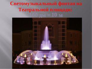 Светомузыкальный фонтан на Театральной площади: 100 дм = м 10