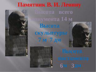 Памятник В. И. Ленину Высота всего монумента 14 м Высота скульптуры 7 м 7 дм