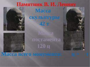 Памятник В. И. Ленину Масса постамента 120 ц Масса скульптуры 42 т Масса всег