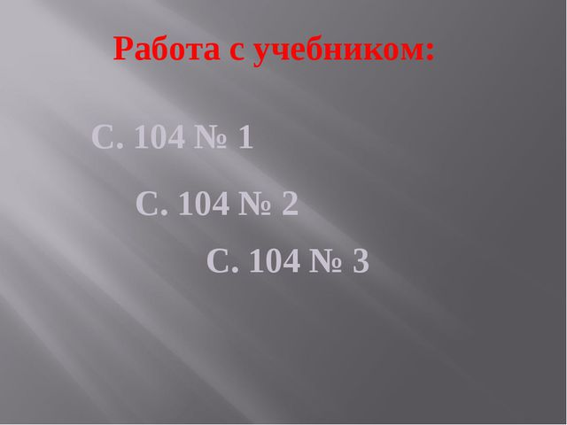 Работа с учебником: С. 104 № 1 С. 104 № 2 С. 104 № 3
