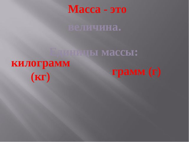 Масса - это величина. Единицы массы: килограмм (кг) грамм (г)