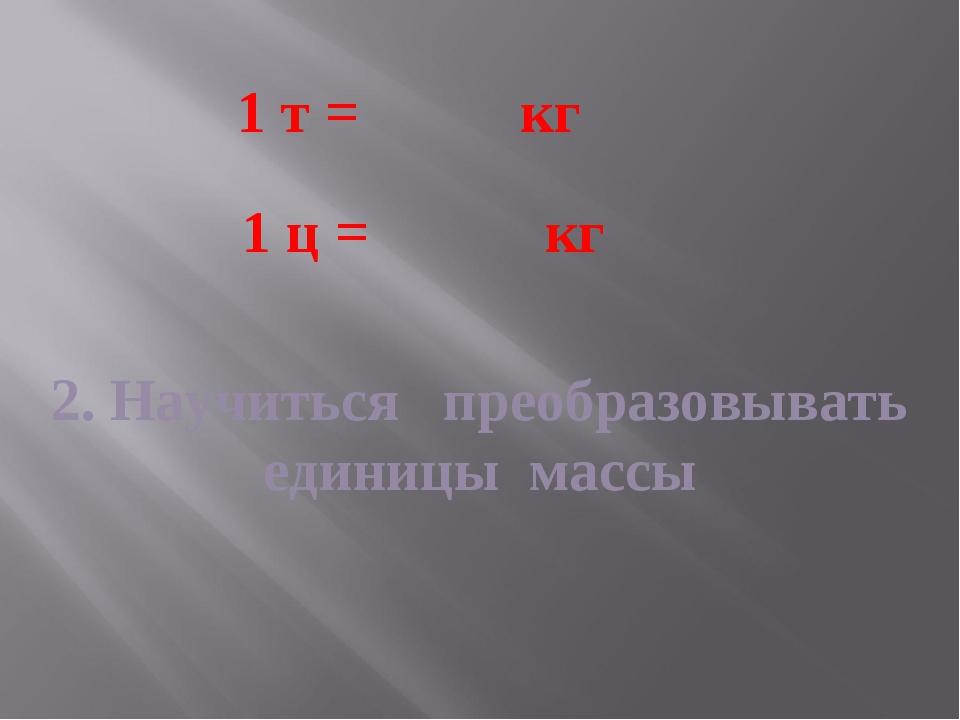2. Научиться преобразовывать единицы массы 1 т = кг 1 ц = кг