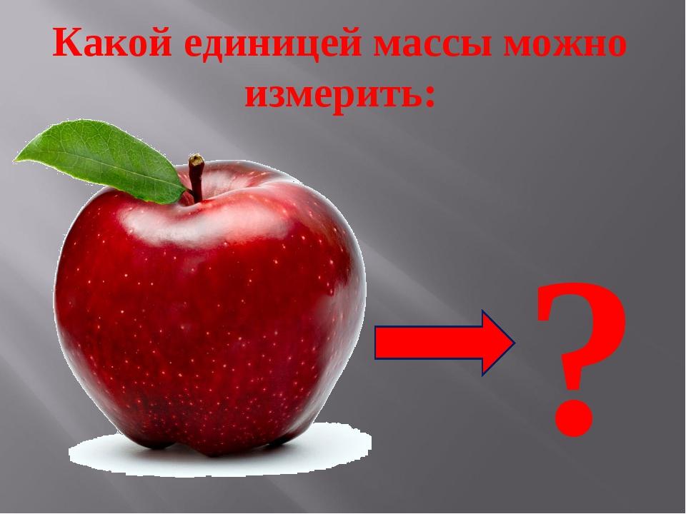 Какой единицей массы можно измерить: ?