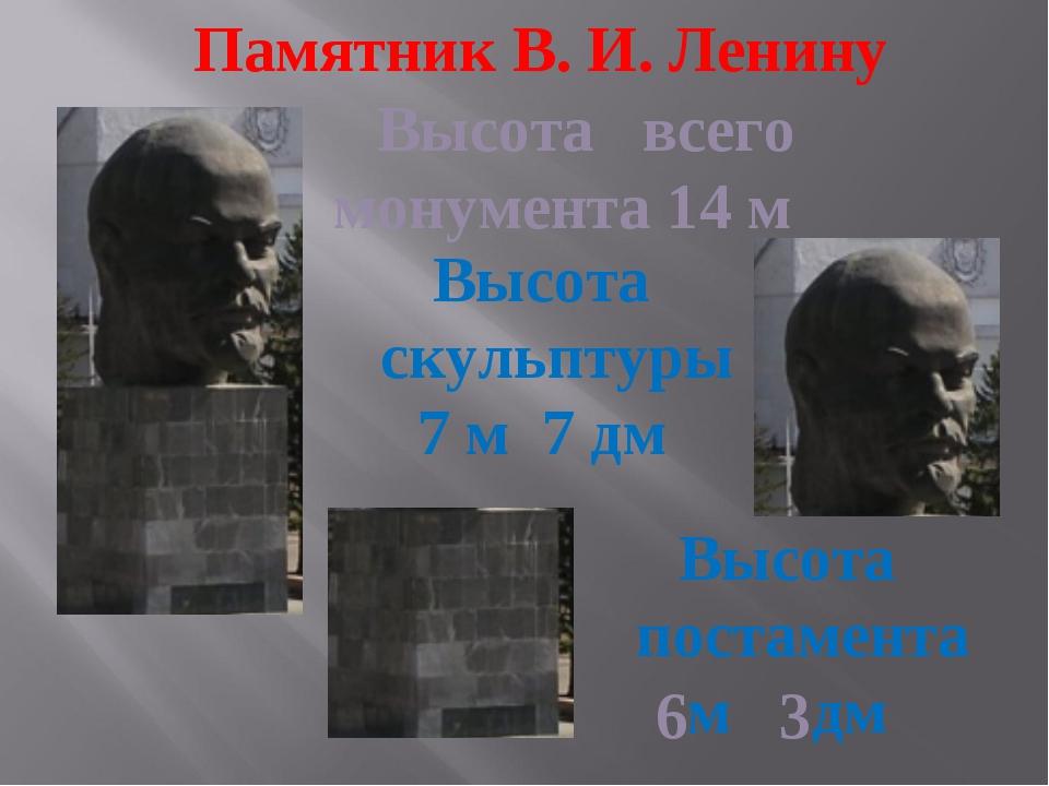 Памятник В. И. Ленину Высота всего монумента 14 м Высота скульптуры 7 м 7 дм...