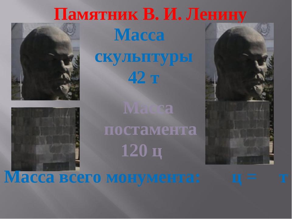 Памятник В. И. Ленину Масса постамента 120 ц Масса скульптуры 42 т Масса всег...