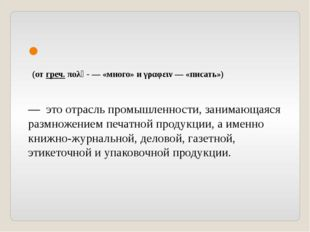 Полиграфи́я (от греч. πολὺ- — «много» и γραφειν — «писать»)  — это отрасль
