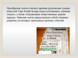 Прообразом газеты считают древние рукописные сводки новостей. Еще Юлий Цезарь