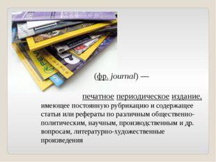 Журна́л (фр.journal)— печатное периодическое издание, имеющее постоянную р