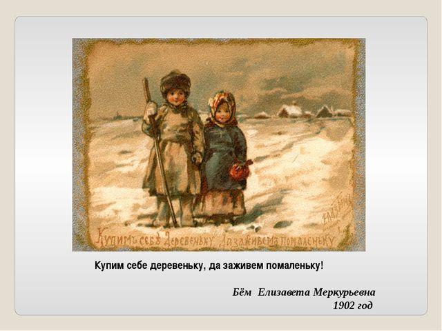 Купим себе деревеньку, да заживем помаленьку! Бём Елизавета Меркурьевна 1902...