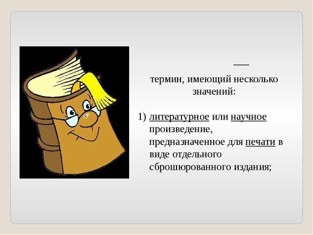 Кни́га— термин, имеющий несколько значений: литературное или научное произве...