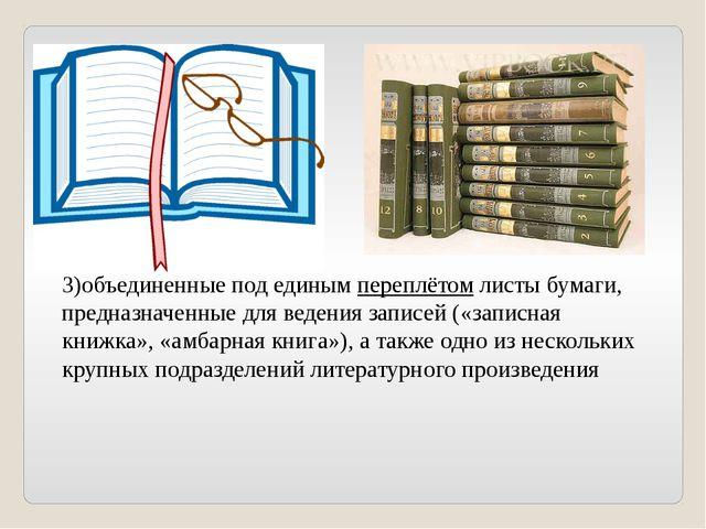 3)объединенные под единым переплётом листы бумаги, предназначенные для веден...