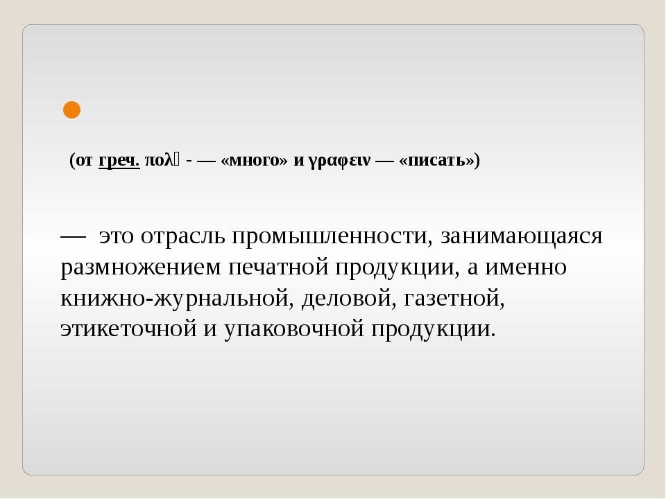 Полиграфи́я (от греч. πολὺ- — «много» и γραφειν — «писать»)  — это отрасль...