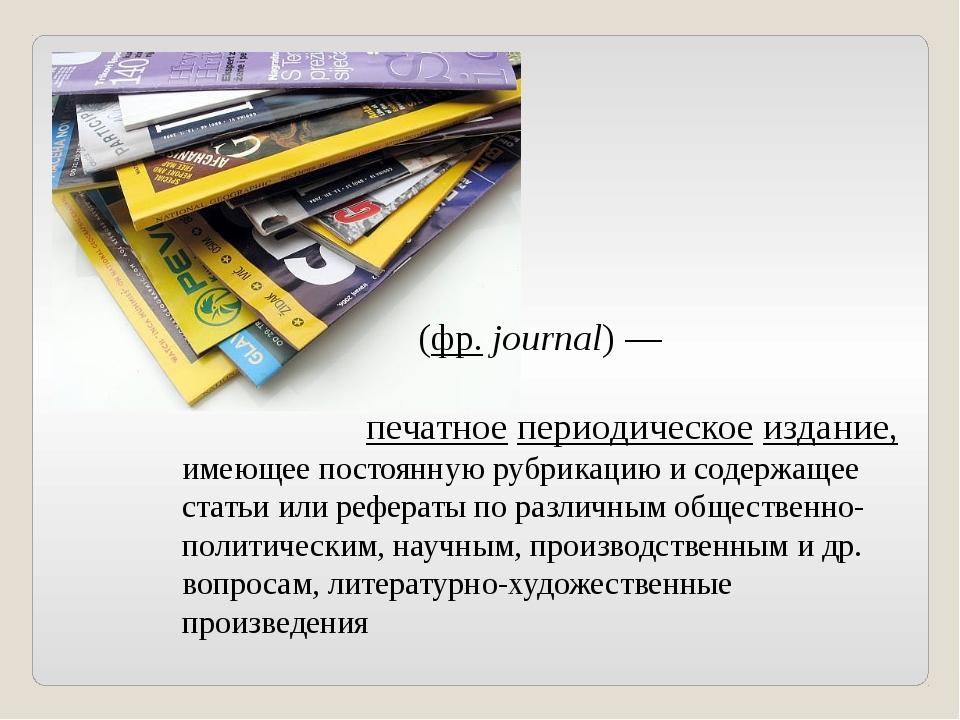 Журна́л (фр.journal)— печатное периодическое издание, имеющее постоянную р...