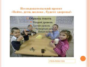 Исследовательский проект «Пейте, дети, молоко , будете здоровы!» РЕФЛЕКСИЯ