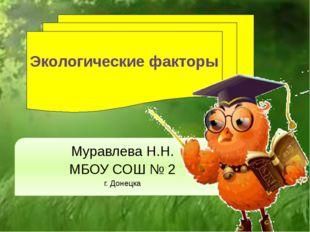 Экологические факторы Муравлева Н.Н. МБОУ СОШ № 2 г. Донецка