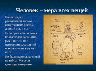 Человек – мера всех вещей Наши предки располагали только собственным ростом,