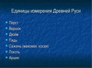 Единицы измерения Древней Руси Перст Вершок Дюйм Пядь Сажень (маховая, косая)