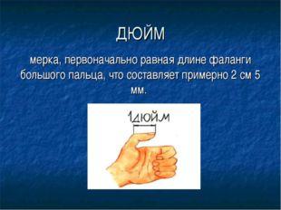 ДЮЙМ мерка, первоначально равная длине фаланги большого пальца, что составляе