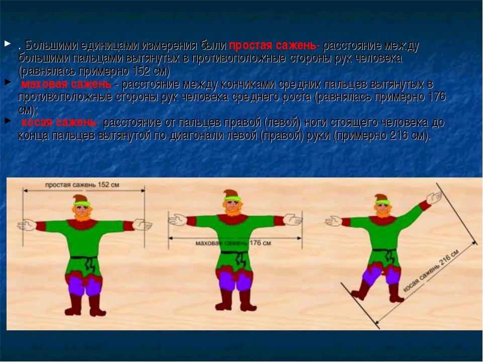 . Большими единицами измерения были простая сажень- расстояние между большими...