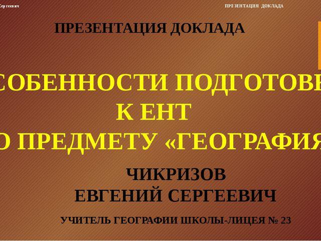 ЧИКРИЗОВ ЕВГЕНИЙ СЕРГЕЕВИЧ УЧИТЕЛЬ ГЕОГРАФИИ ШКОЛЫ-ЛИЦЕЯ № 23 ПРЕЗЕНТАЦИЯ ДОК...