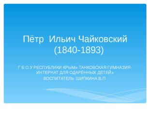 Пётр Ильич Чайковский (1840-1893) Г Б О У РЕСПУБЛИКИ КРЫМ» ТАНКОВСКАЯ ГИМНАЗИ