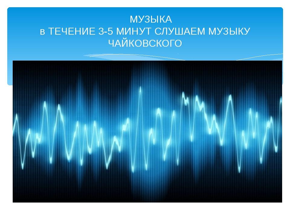 МУЗЫКА в ТЕЧЕНИЕ 3-5 МИНУТ СЛУШАЕМ МУЗЫКУ ЧАЙКОВСКОГО