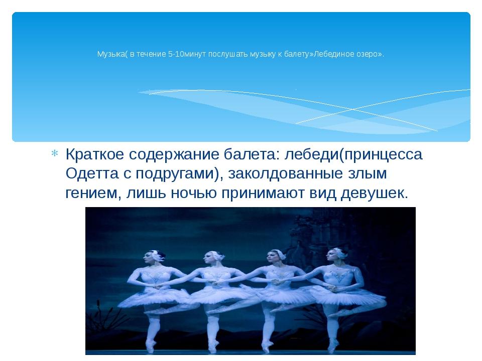 Краткое содержание балета: лебеди(принцесса Одетта с подругами), заколдованны...