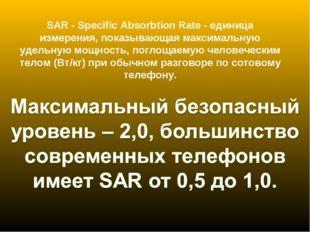 SAR - Specific Absorbtion Rate - единица измерения, показывающая максимальную