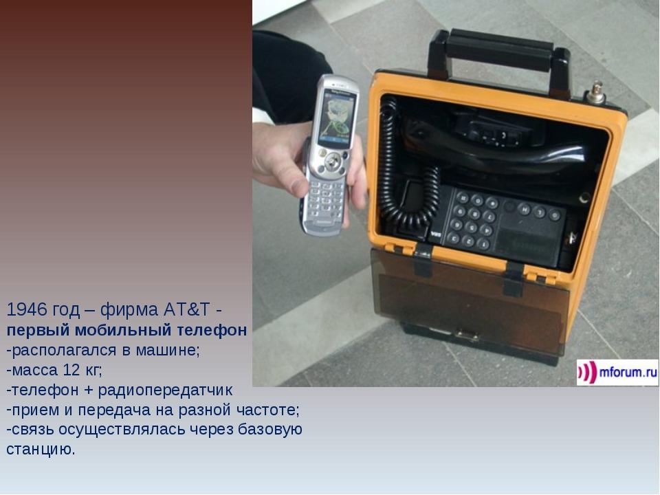 1946 год – фирма AT&T - первый мобильный телефон располагался в машине; масса...
