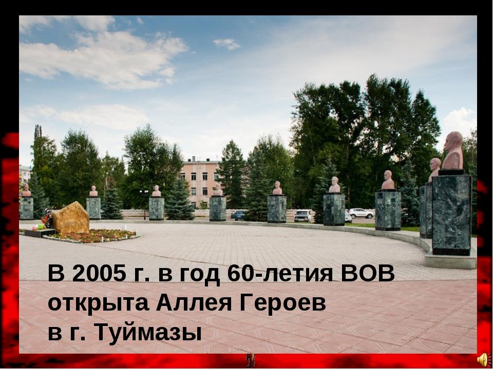 В 2005 г. в год 60-летия ВОВ открыта Аллея Героев в г. Туймазы