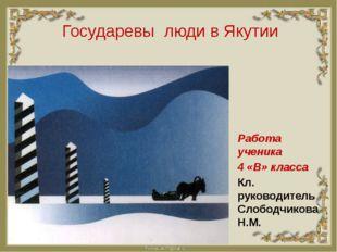Государевы люди в Якутии Работа ученика 4 «В» класса Кл. руководитель Слободч