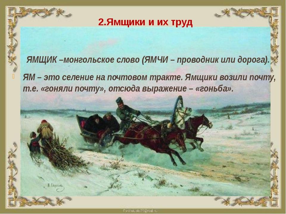 2.Ямщики и их труд ЯМЩИК –монгольское слово (ЯМЧИ – проводник или дорога). ЯМ...