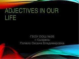 ADJECTIVES IN OUR LIFE ГБОУ ООШ №39 г. Сызрань Попело Оксана Владимировна Зав