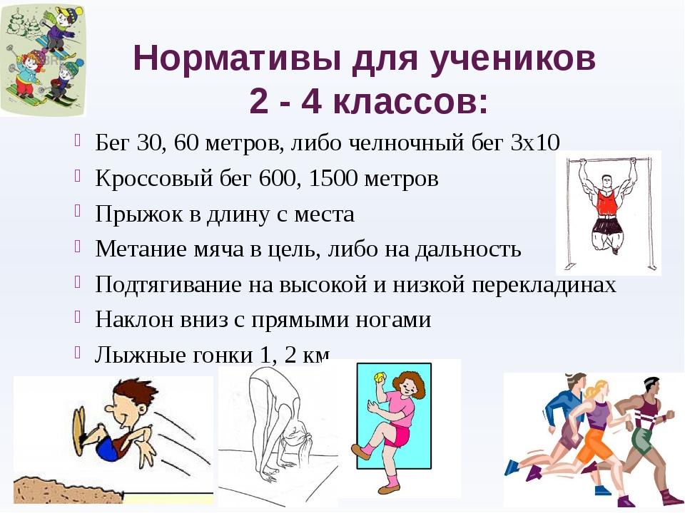 Нормативы для учеников 2 - 4 классов: Бег 30, 60 метров, либо челночный бег 3...