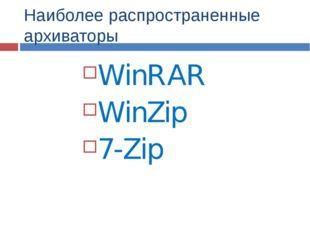 Наиболее распространенные архиваторы WinRAR WinZip 7-Zip