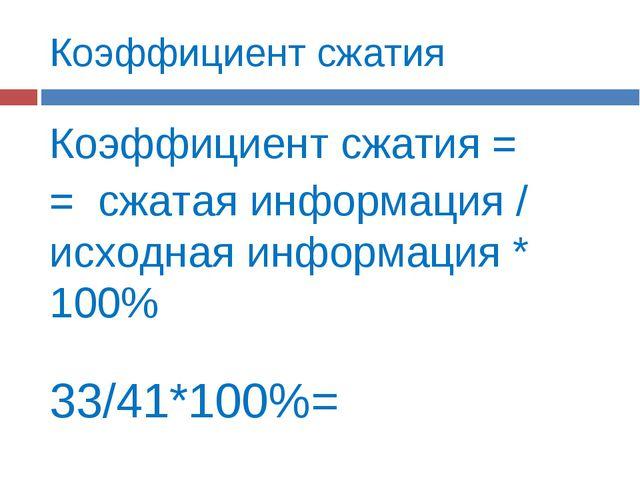 Коэффициент сжатия Коэффициент сжатия = = сжатая информация / исходная информ...
