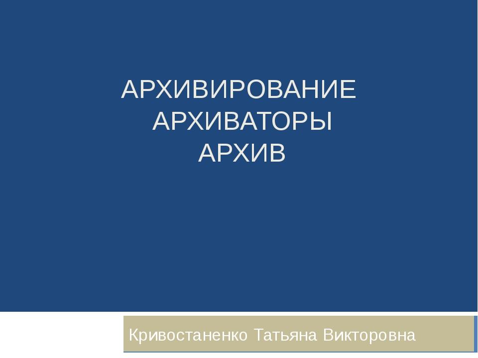 АРХИВИРОВАНИЕ АРХИВАТОРЫ АРХИВ Кривостаненко Татьяна Викторовна