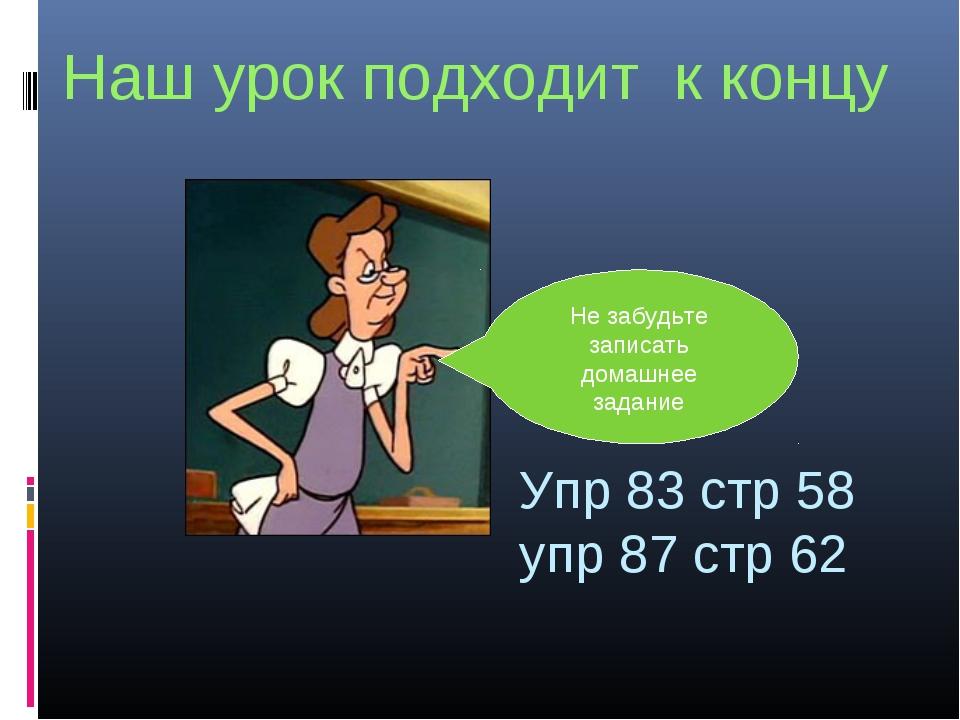 Наш урок подходит к концу Не забудьте записать домашнее задание Упр 83 стр 58...