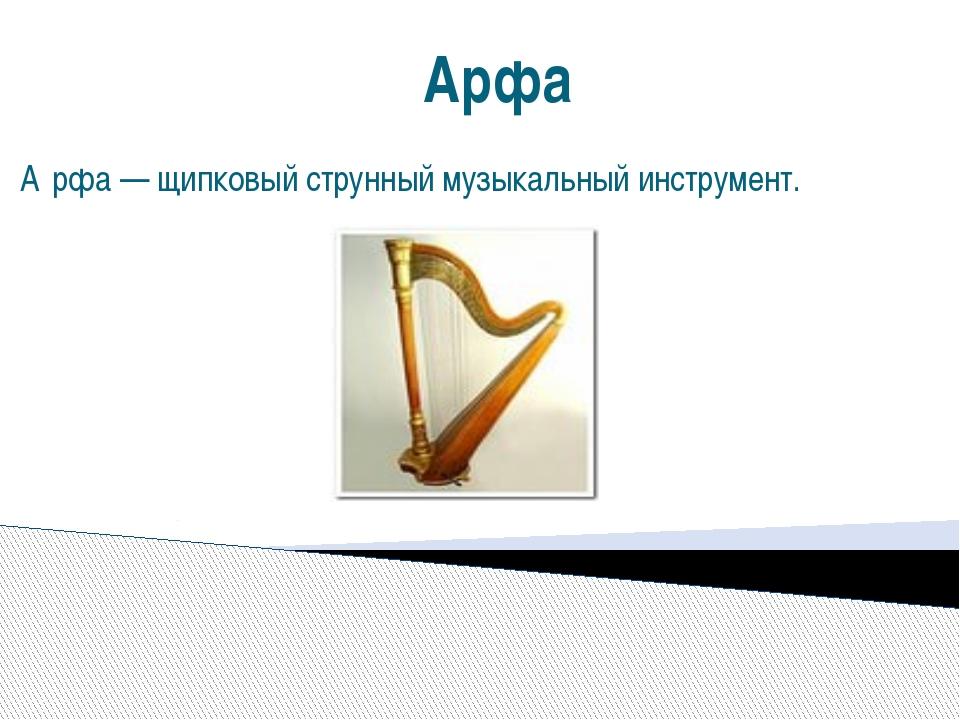 Арфа А́рфа — щипковый струнный музыкальный инструмент.