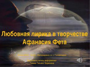 Любовная лирика в творчестве Афанасия Фета Филиал МОУ «СОШ с. Милорадовка» в