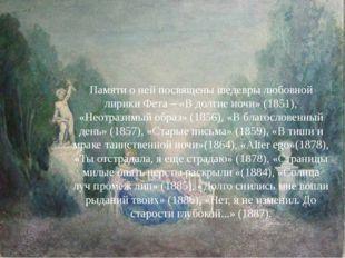 Памяти о ней посвящены шедевры любовной лирики Фета – «В долгие ночи» (1851),