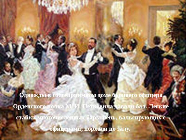 Однажды в гостеприимном доме бывшего офицера Орденского полка М. И. Петковича...