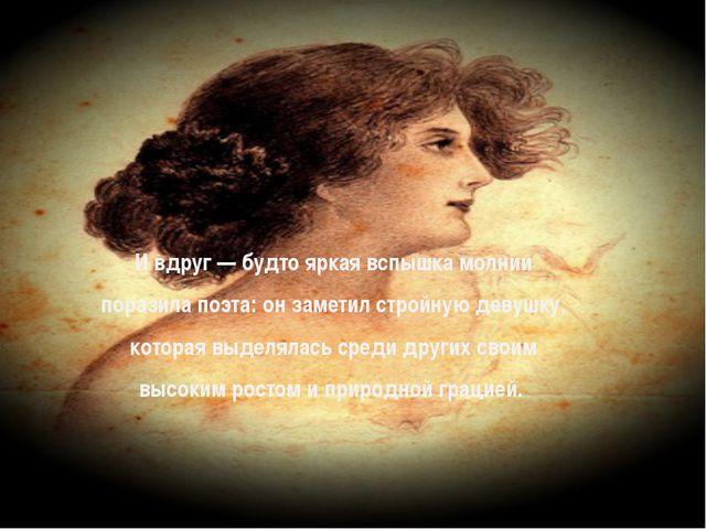 И вдруг — будто яркая вспышка молнии поразила поэта: он заметил стройную дев...