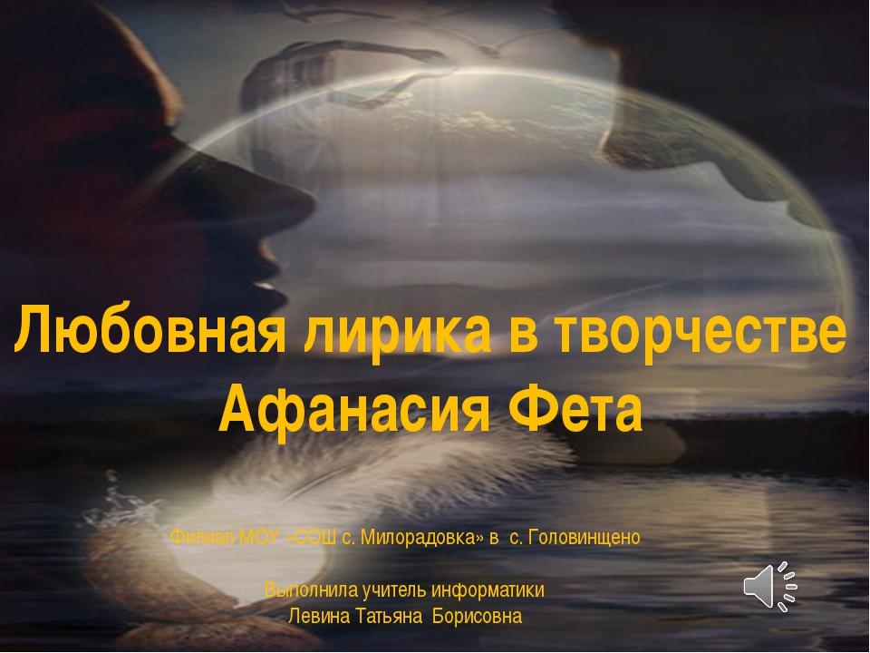 Любовная лирика в творчестве Афанасия Фета Филиал МОУ «СОШ с. Милорадовка» в...
