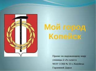 Мой город Копейск Проект по окружающему миру ученицы 2 «А» класса МОУ СОШ № 1