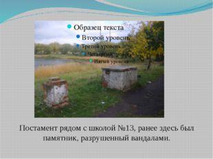 Постамент рядом с школой №13, ранее здесь был памятник, разрушенный вандалами.