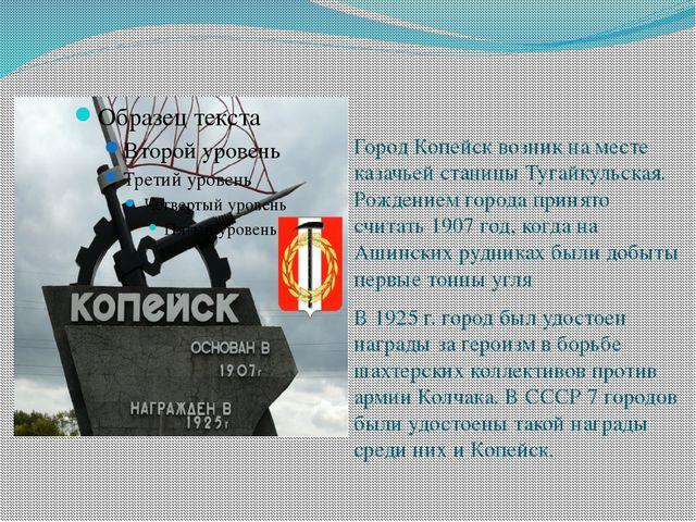 Город Копейск возник на месте казачьей станицы Тугайкульская. Рождением город...