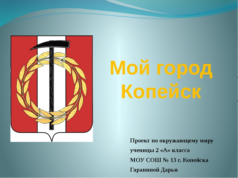 Мой город Копейск Проект по окружающему миру ученицы 2 «А» класса МОУ СОШ № 1...