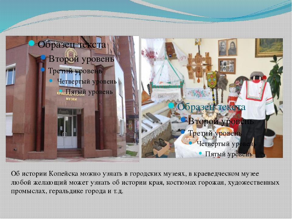 Об истории Копейска можно узнать в городских музеях, в краеведческом музее лю...